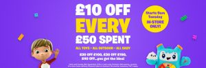£10 off every £50 spent in store at SMYTHS toys – starting 9am tue 25th